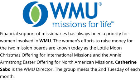 Financial support of missionaries has always been a priority for women involved in WMU. The women's efforts to raise money for the two mission boards are known today as the Lottie Moon Christmas Offering for International Missions and the Annie Armstrong Easter Offering for North American Missions. Catherine Sabo is the WMU Director. The group meets the 2nd Tuesday of each month.