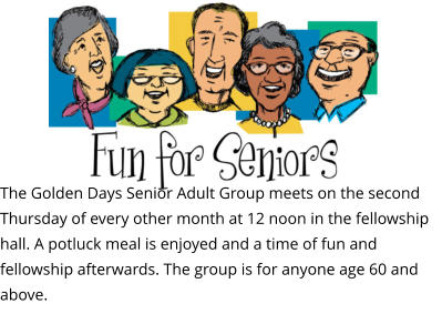 The Golden Days Senior Adult Group meets on the second Thursday of every other month at 12 noon in the fellowship hall. A potluck meal is enjoyed and a time of fun and fellowship afterwards. The group is for anyone age 60 and above.