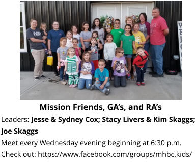 Mission Friends, GA's, and RA's  Leaders: Jesse & Sydney Cox; Stacy Livers & Kim Skaggs; Joe Skaggs Meet every Wednesday evening beginning at 6:30 p.m.  Check out: https://www.facebook.com/groups/mhbc.kids/