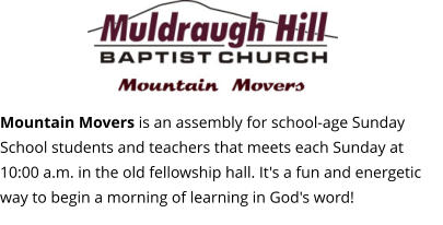 Mountain Movers is an assembly for school-age Sunday School students and teachers that meets each Sunday at 10:00 a.m. in the old fellowship hall. It's a fun and energetic way to begin a morning of learning in God's word!