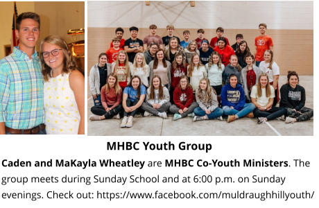MHBC Youth Group Caden and MaKayla Wheatley are MHBC Co-Youth Ministers. The group meets during Sunday School and at 6:00 p.m. on Sunday evenings. Check out: https://www.facebook.com/muldraughhillyouth/