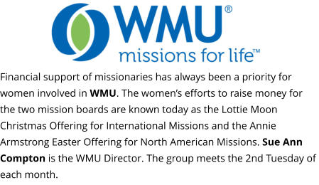 Financial support of missionaries has always been a priority for women involved in WMU. The women's efforts to raise money for the two mission boards are known today as the Lottie Moon Christmas Offering for International Missions and the Annie Armstrong Easter Offering for North American Missions. Sue Ann Compton is the WMU Director. The group meets the 2nd Tuesday of each month.