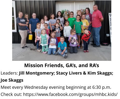 Mission Friends, GA's, and RA's  Leaders: Jill Montgomery; Stacy Livers & Kim Skaggs; Joe Skaggs Meet every Wednesday evening beginning at 6:30 p.m.  Check out: https://www.facebook.com/groups/mhbc.kids/